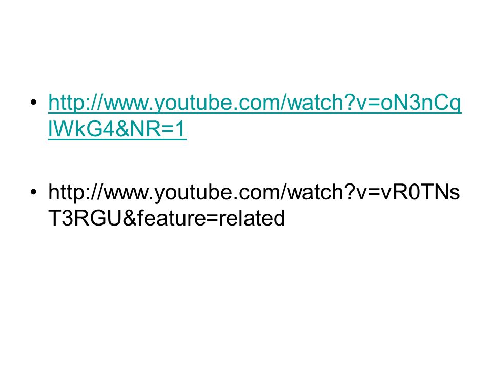 http://www.youtube.com/watch v=oN3nCqlWkG4&NR=1 http://www.youtube.com/watch v=vR0TNsT3RGU&feature=related.