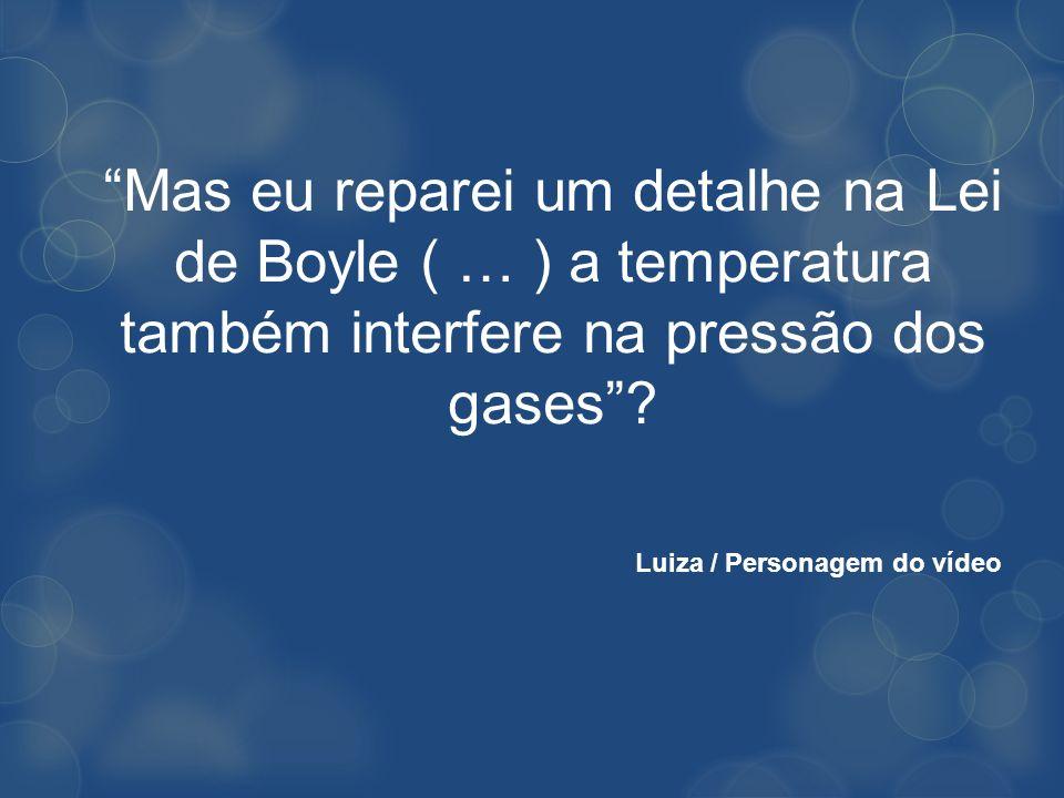 Mas eu reparei um detalhe na Lei de Boyle ( … ) a temperatura também interfere na pressão dos gases