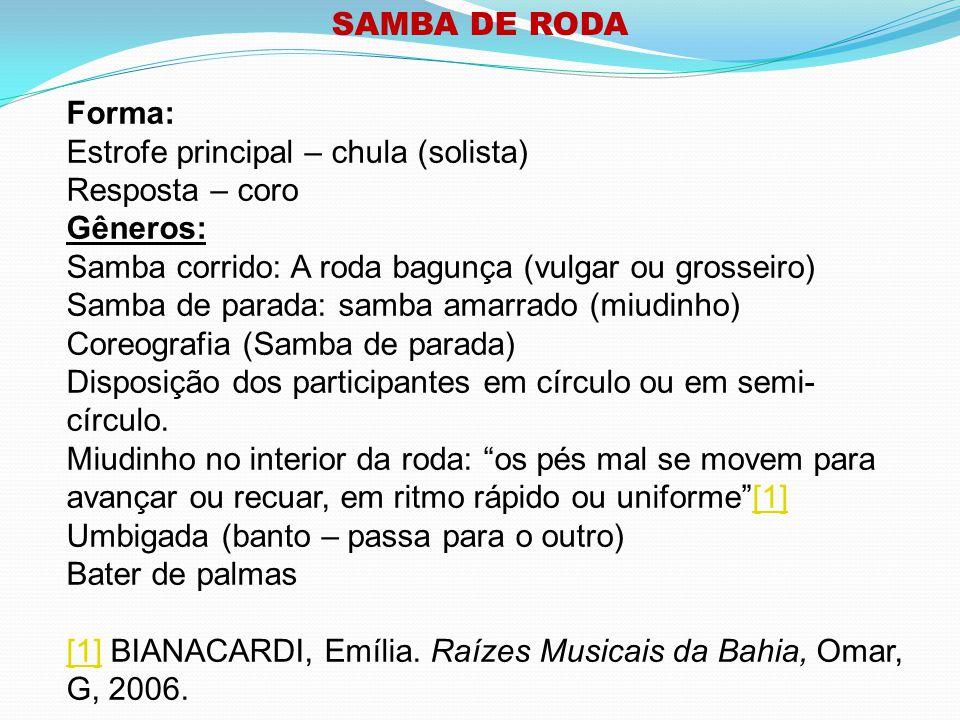 SAMBA DE RODA Forma: Estrofe principal – chula (solista) Resposta – coro. Gêneros: Samba corrido: A roda bagunça (vulgar ou grosseiro)