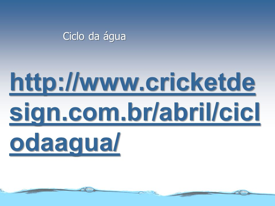 Ciclo da água http://www.cricketdesign.com.br/abril/ciclodaagua/