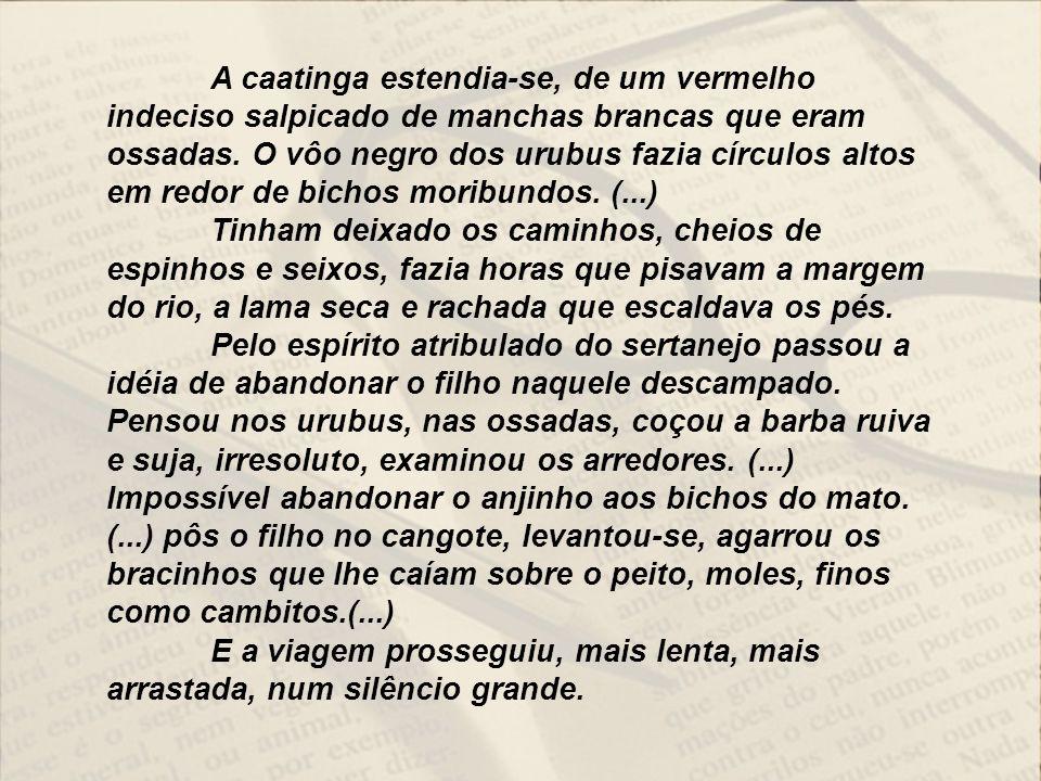 A caatinga estendia-se, de um vermelho indeciso salpicado de manchas brancas que eram ossadas. O vôo negro dos urubus fazia círculos altos em redor de bichos moribundos. (...)