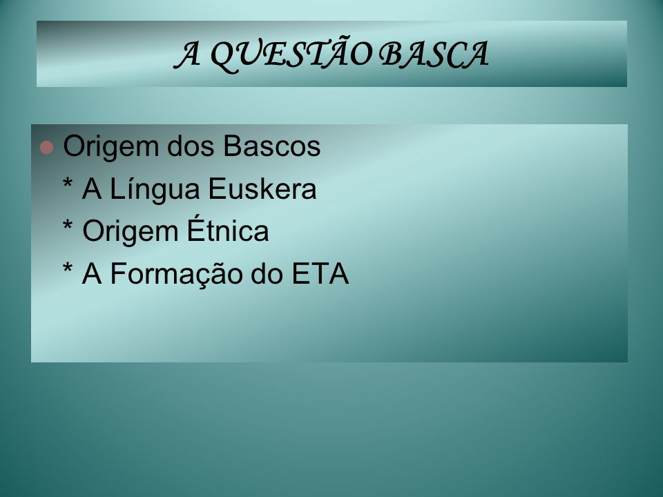 A QUESTÃO BASCA Origem dos Bascos * A Língua Euskera * Origem Étnica
