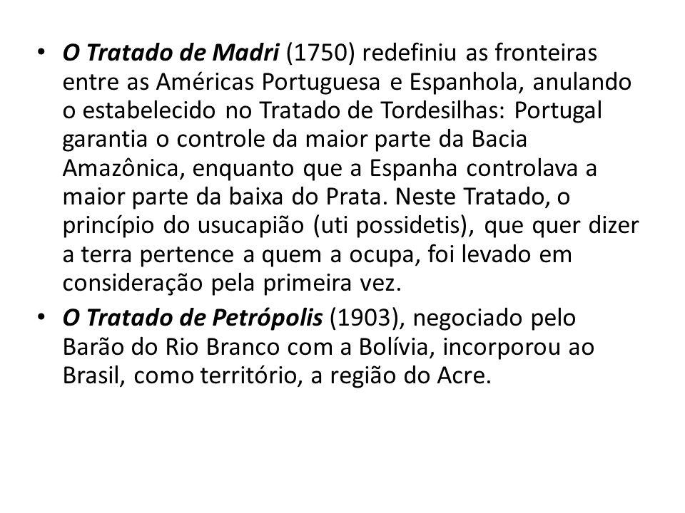 O Tratado de Madri (1750) redefiniu as fronteiras entre as Américas Portuguesa e Espanhola, anulando o estabelecido no Tratado de Tordesilhas: Portugal garantia o controle da maior parte da Bacia Amazônica, enquanto que a Espanha controlava a maior parte da baixa do Prata. Neste Tratado, o princípio do usucapião (uti possidetis), que quer dizer a terra pertence a quem a ocupa, foi levado em consideração pela primeira vez.