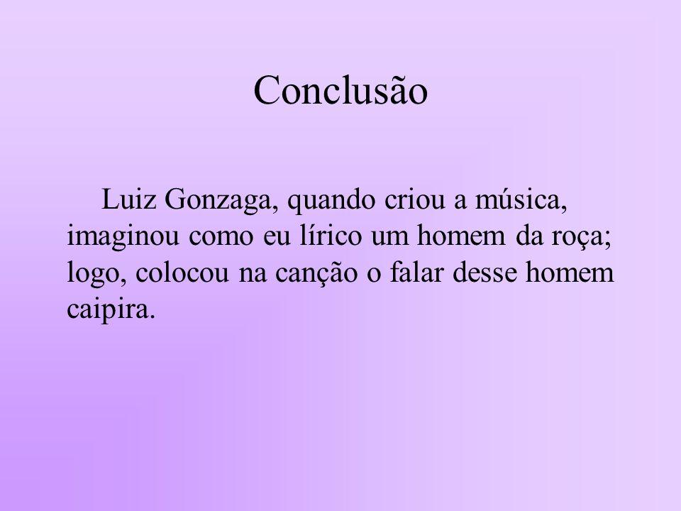Conclusão Luiz Gonzaga, quando criou a música, imaginou como eu lírico um homem da roça; logo, colocou na canção o falar desse homem caipira.