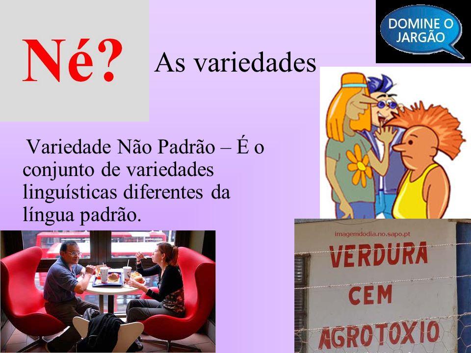 As variedades Variedade Não Padrão – É o conjunto de variedades linguísticas diferentes da língua padrão.