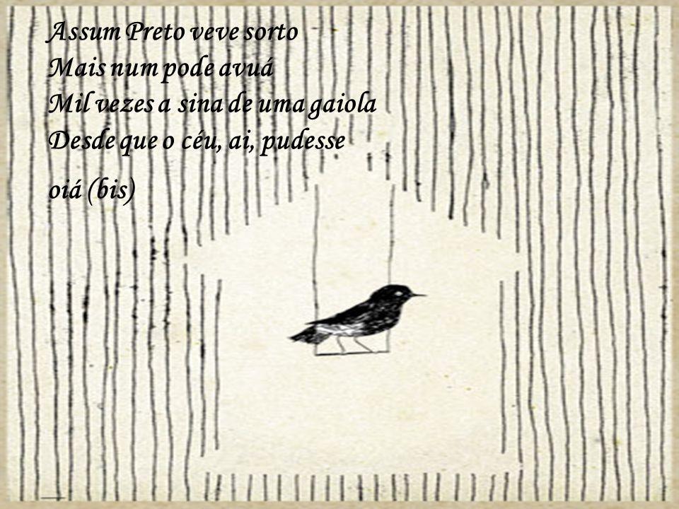 Assum Preto veve sorto Mais num pode avuá Mil vezes a sina de uma gaiola Desde que o céu, ai, pudesse oiá (bis)