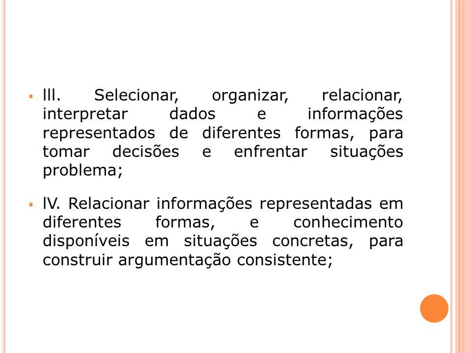 lll. Selecionar, organizar, relacionar, interpretar dados e informações representados de diferentes formas, para tomar decisões e enfrentar situações problema;