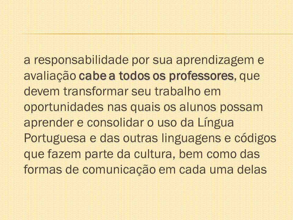 a responsabilidade por sua aprendizagem e avaliação cabe a todos os professores, que devem transformar seu trabalho em oportunidades nas quais os alunos possam aprender e consolidar o uso da Língua Portuguesa e das outras linguagens e códigos que fazem parte da cultura, bem como das formas de comunicação em cada uma delas