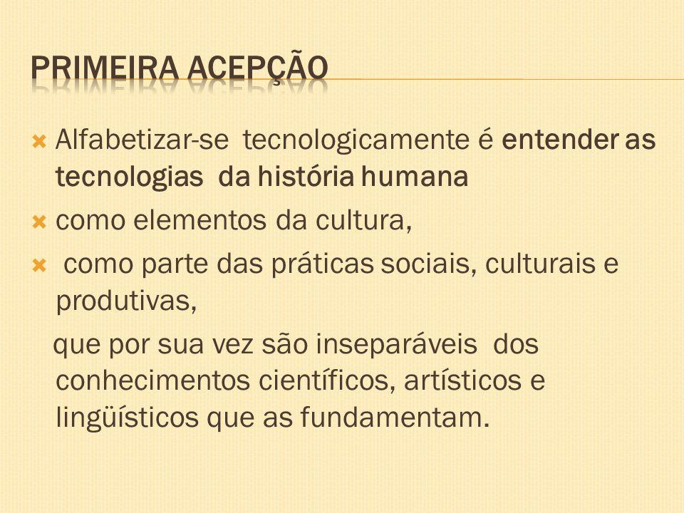 Primeira acepção Alfabetizar-se tecnologicamente é entender as tecnologias da história humana. como elementos da cultura,