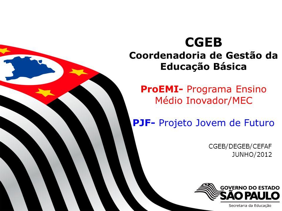 CGEB Coordenadoria de Gestão da Educação Básica ProEMI- Programa Ensino Médio Inovador/MEC PJF- Projeto Jovem de Futuro CGEB/DEGEB/CEFAF JUNHO/2012