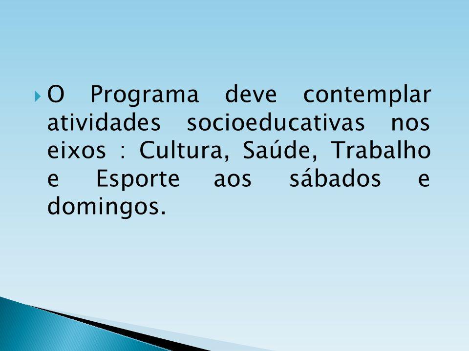 O Programa deve contemplar atividades socioeducativas nos eixos : Cultura, Saúde, Trabalho e Esporte aos sábados e domingos.