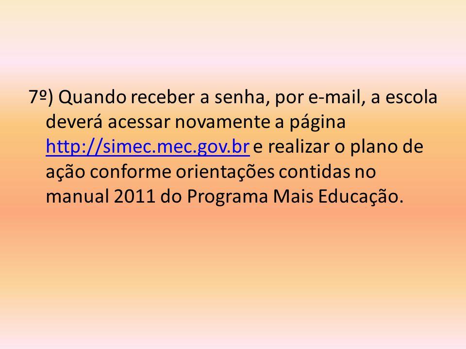 7º) Quando receber a senha, por e-mail, a escola deverá acessar novamente a página http://simec.mec.gov.br e realizar o plano de ação conforme orientações contidas no manual 2011 do Programa Mais Educação.
