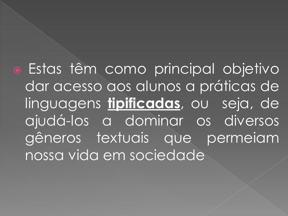 Estas têm como principal objetivo dar acesso aos alunos a práticas de linguagens tipificadas, ou seja, de ajudá-los a dominar os diversos gêneros textuais que permeiam nossa vida em sociedade