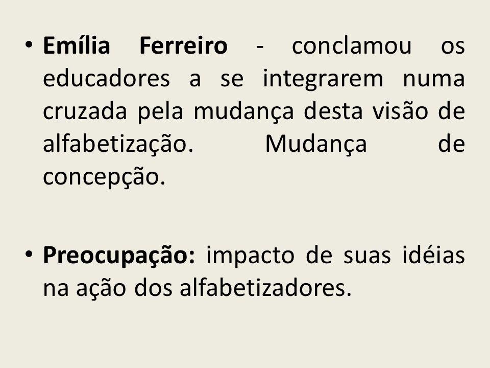 Emília Ferreiro - conclamou os educadores a se integrarem numa cruzada pela mudança desta visão de alfabetização. Mudança de concepção.