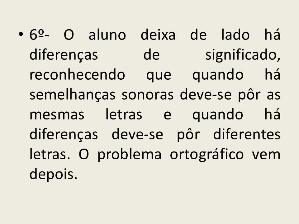 6º- O aluno deixa de lado há diferenças de significado, reconhecendo que quando há semelhanças sonoras deve-se pôr as mesmas letras e quando há diferenças deve-se pôr diferentes letras.
