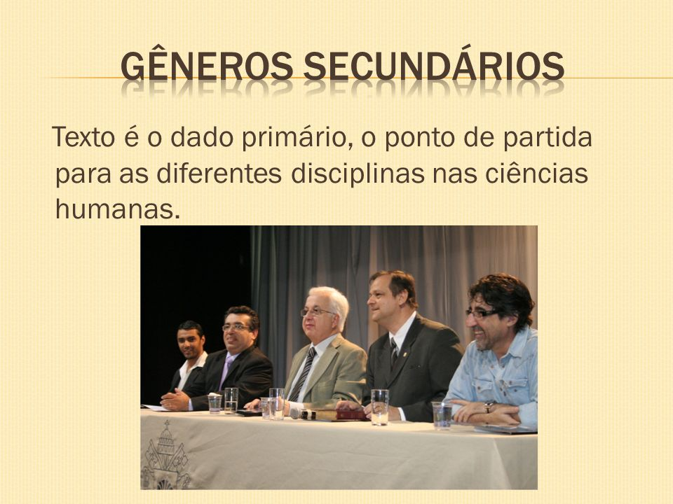GÊNEROS SECUNDÁRIOS Texto é o dado primário, o ponto de partida para as diferentes disciplinas nas ciências humanas.