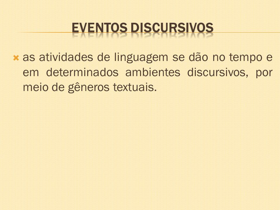 EVENTOS DISCURSIVOS as atividades de linguagem se dão no tempo e em determinados ambientes discursivos, por meio de gêneros textuais.