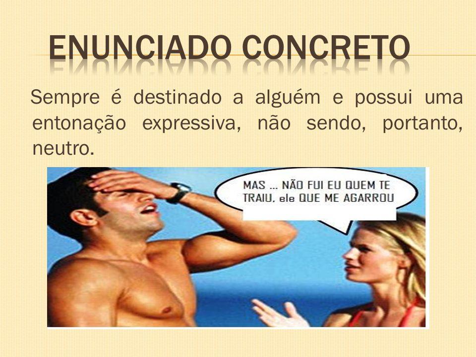 Enunciado concreto Sempre é destinado a alguém e possui uma entonação expressiva, não sendo, portanto, neutro.
