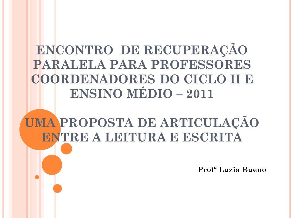 ENCONTRO DE RECUPERAÇÃO PARALELA PARA PROFESSORES COORDENADORES DO CICLO II E ENSINO MÉDIO – 2011 UMA PROPOSTA DE ARTICULAÇÃO ENTRE A LEITURA E ESCRITA