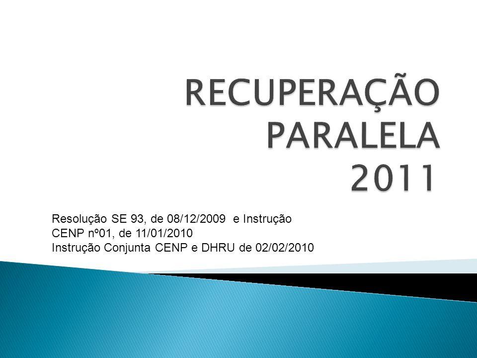 RECUPERAÇÃO PARALELA 2011Resolução SE 93, de 08/12/2009 e Instrução CENP nº01, de 11/01/2010.
