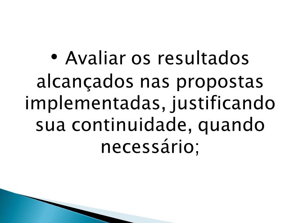Avaliar os resultados alcançados nas propostas implementadas, justificando sua continuidade, quando necessário;