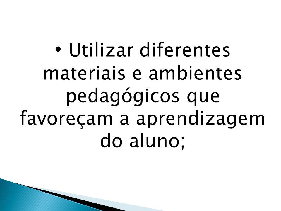 Utilizar diferentes materiais e ambientes pedagógicos que favoreçam a aprendizagem do aluno;
