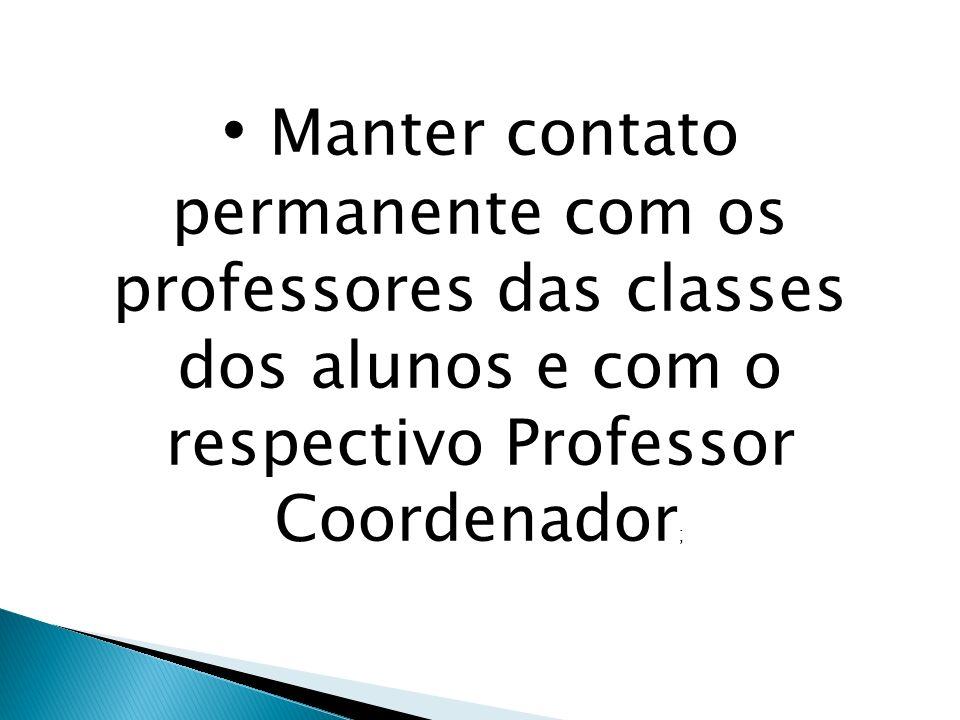 Manter contato permanente com os professores das classes dos alunos e com o respectivo Professor Coordenador;