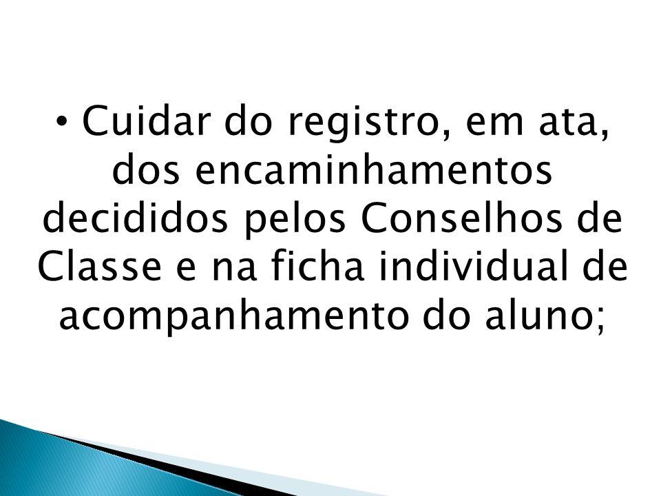Cuidar do registro, em ata, dos encaminhamentos decididos pelos Conselhos de Classe e na ficha individual de acompanhamento do aluno;