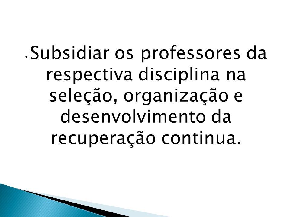 Subsidiar os professores da respectiva disciplina na seleção, organização e desenvolvimento da recuperação continua.
