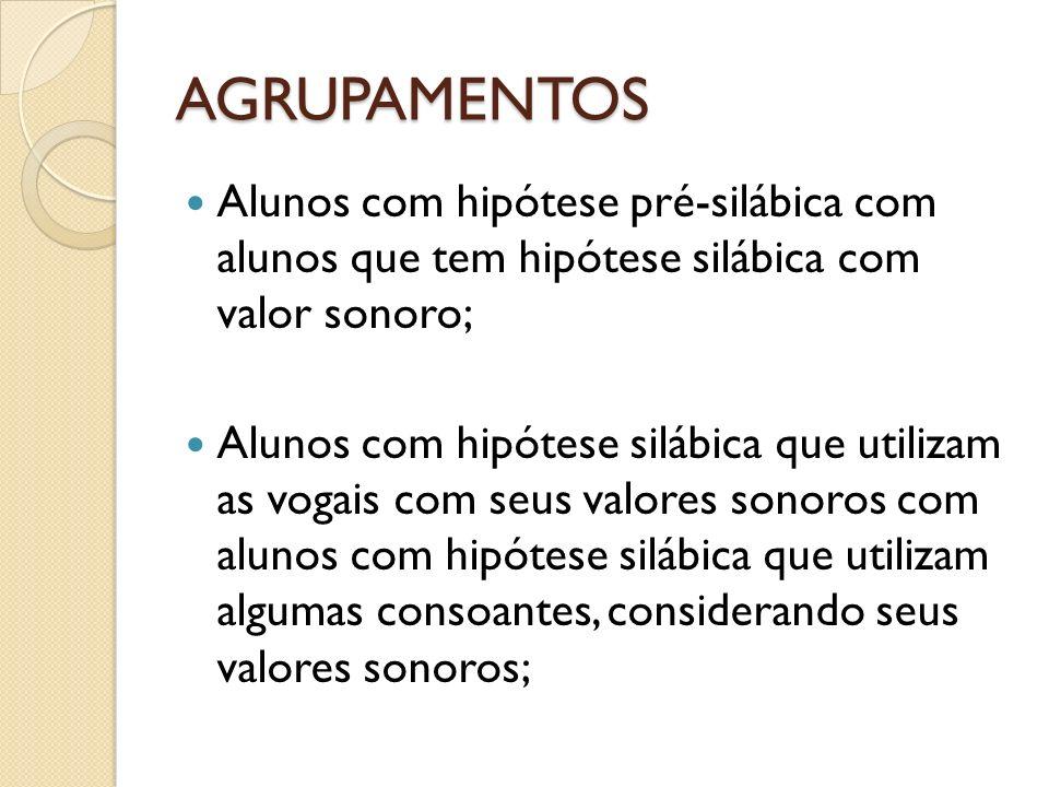 AGRUPAMENTOS Alunos com hipótese pré-silábica com alunos que tem hipótese silábica com valor sonoro;