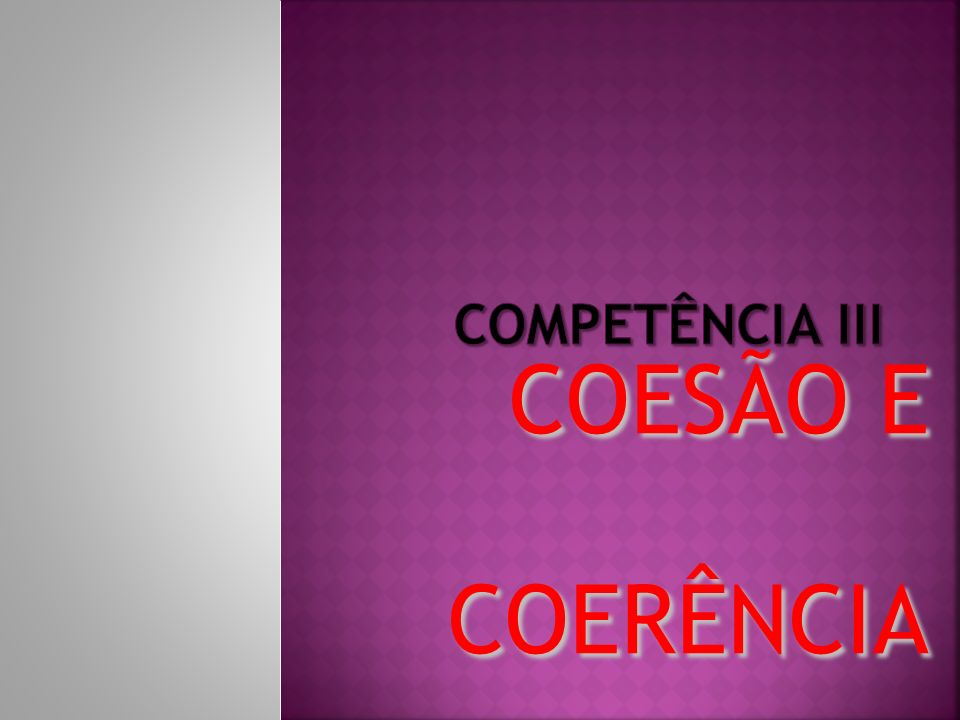 COMPETÊNCIA III COESÃO E COERÊNCIA