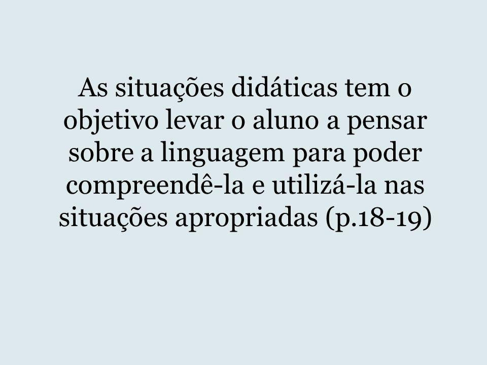 As situações didáticas tem o objetivo levar o aluno a pensar sobre a linguagem para poder compreendê-la e utilizá-la nas situações apropriadas (p.18-19)