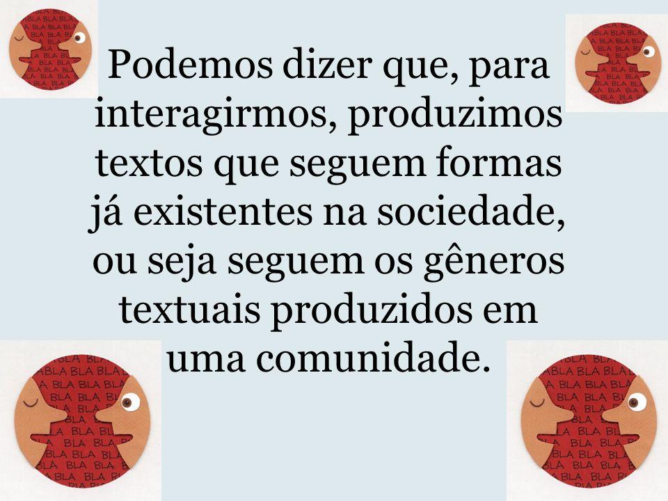 Podemos dizer que, para interagirmos, produzimos textos que seguem formas já existentes na sociedade, ou seja seguem os gêneros textuais produzidos em uma comunidade.