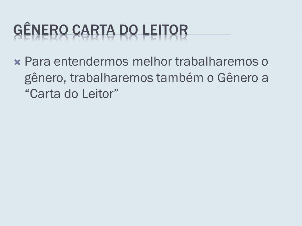 Gênero Carta do Leitor Para entendermos melhor trabalharemos o gênero, trabalharemos também o Gênero a Carta do Leitor