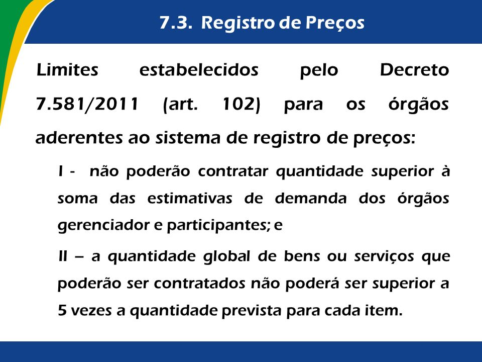 7.3. Registro de Preços Limites estabelecidos pelo Decreto 7.581/2011 (art. 102) para os órgãos aderentes ao sistema de registro de preços: