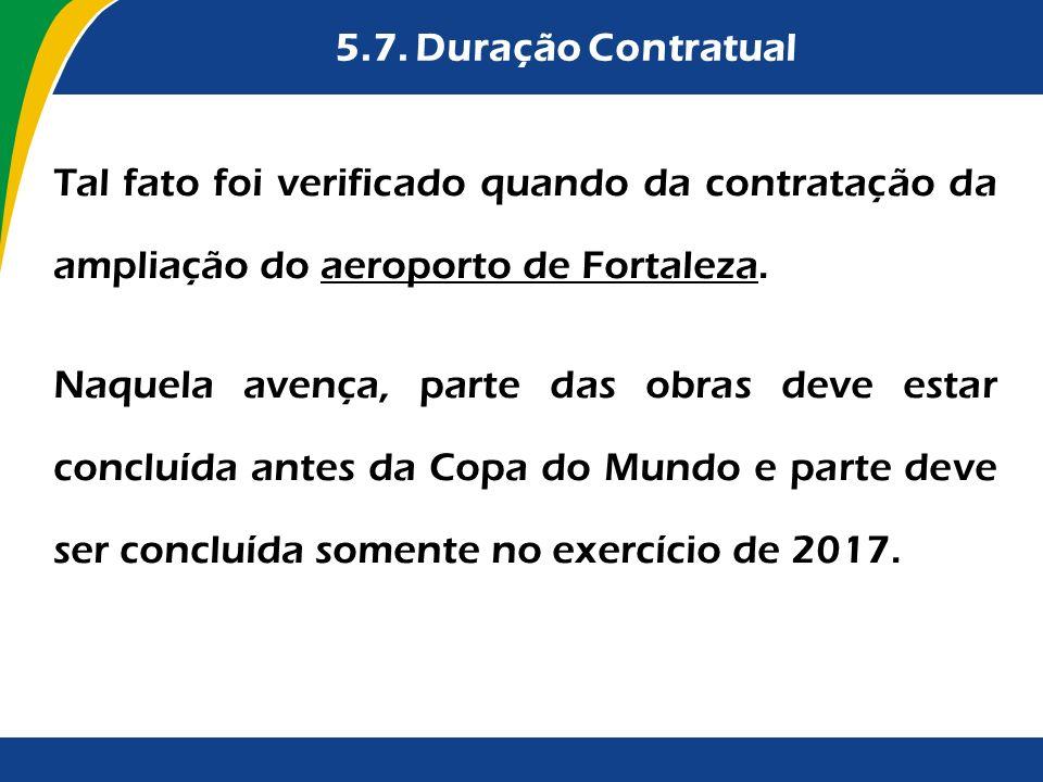 5.7. Duração Contratual Tal fato foi verificado quando da contratação da ampliação do aeroporto de Fortaleza.