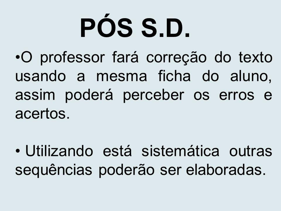 PÓS S.D. O professor fará correção do texto usando a mesma ficha do aluno, assim poderá perceber os erros e acertos.