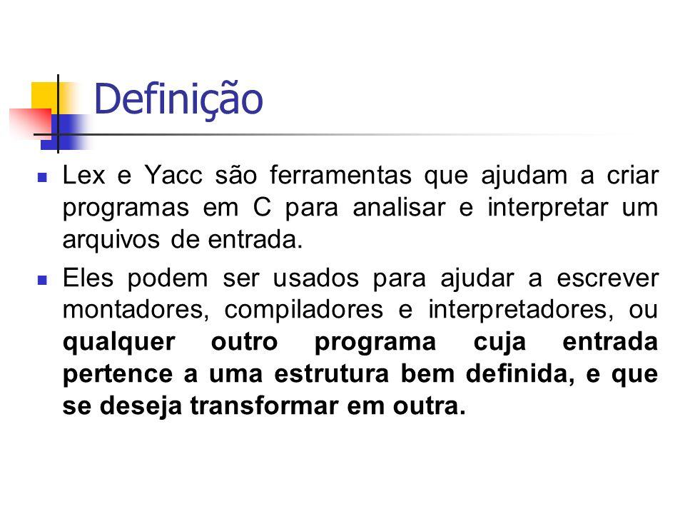 Definição Lex e Yacc são ferramentas que ajudam a criar programas em C para analisar e interpretar um arquivos de entrada.