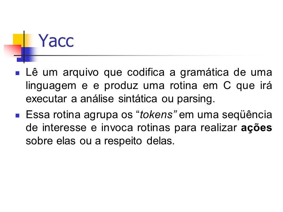 Yacc Lê um arquivo que codifica a gramática de uma linguagem e e produz uma rotina em C que irá executar a análise sintática ou parsing.