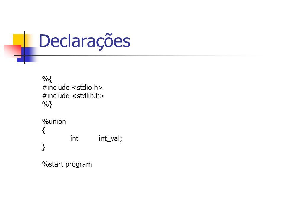 Declarações %{ #include <stdio.h> #include <stdlib.h> %}