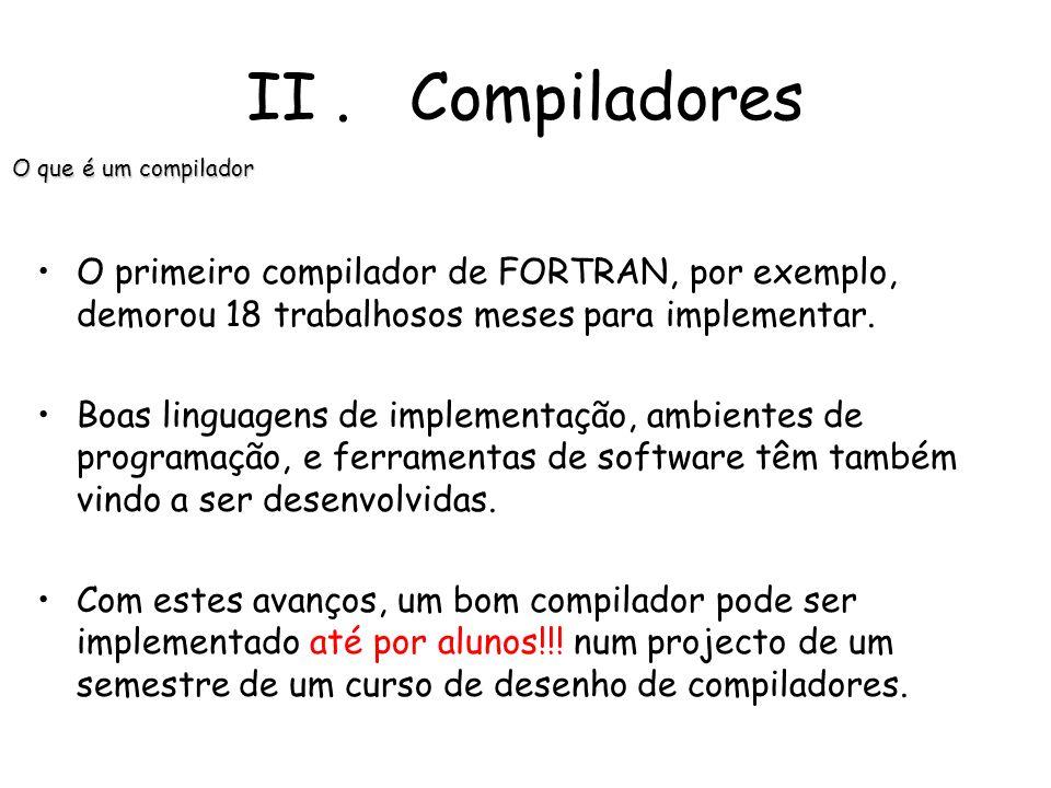 II . CompiladoresO que é um compilador. O primeiro compilador de FORTRAN, por exemplo, demorou 18 trabalhosos meses para implementar.