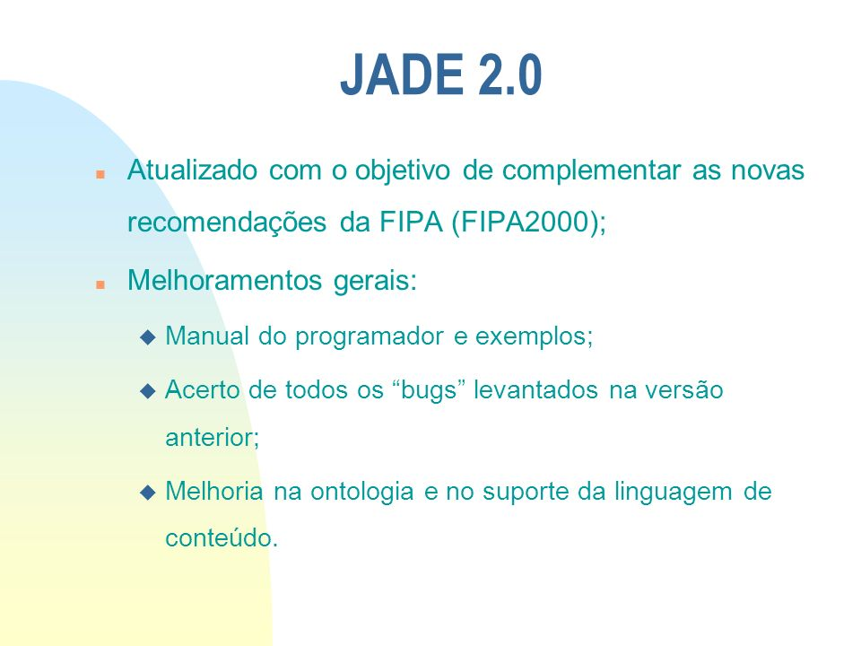 JADE 2.0Atualizado com o objetivo de complementar as novas recomendações da FIPA (FIPA2000); Melhoramentos gerais: