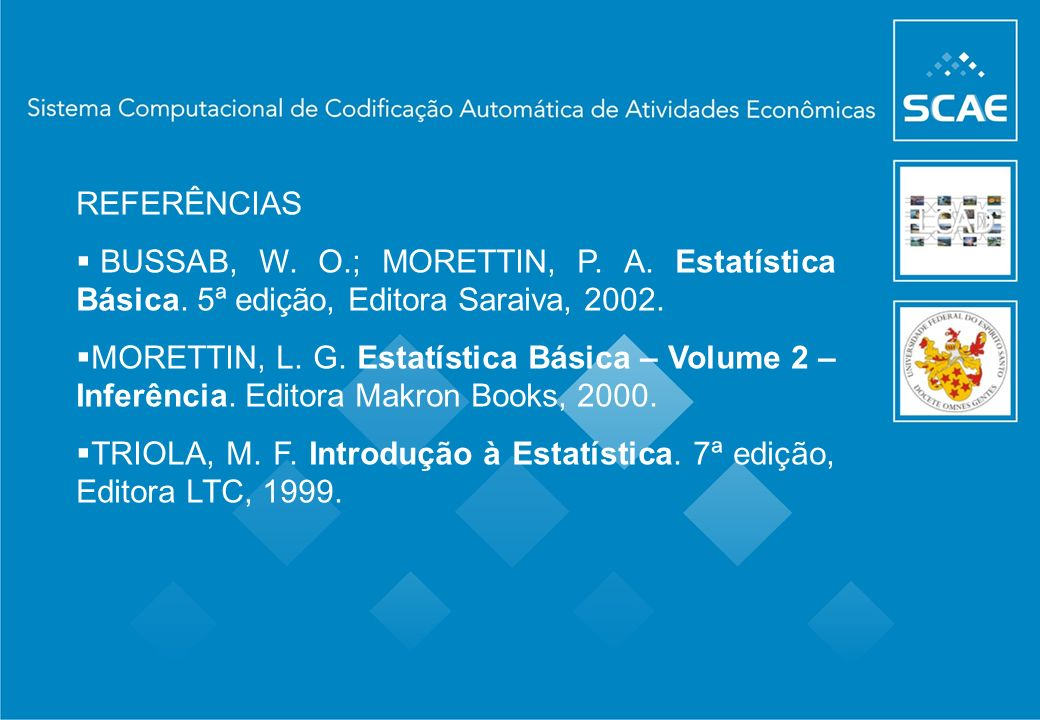 REFERÊNCIAS BUSSAB, W. O.; MORETTIN, P. A. Estatística Básica. 5ª edição, Editora Saraiva, 2002.