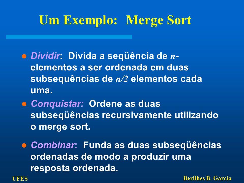 Um Exemplo: Merge Sort Dividir: Divida a seqüência de n-elementos a ser ordenada em duas subsequências de n/2 elementos cada uma.