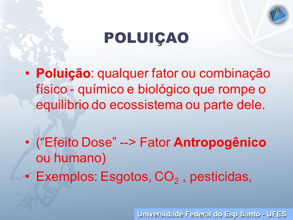 POLUIÇAOPoluição: qualquer fator ou combinação físico - químico e biológico que rompe o equilibrio do ecossistema ou parte dele.