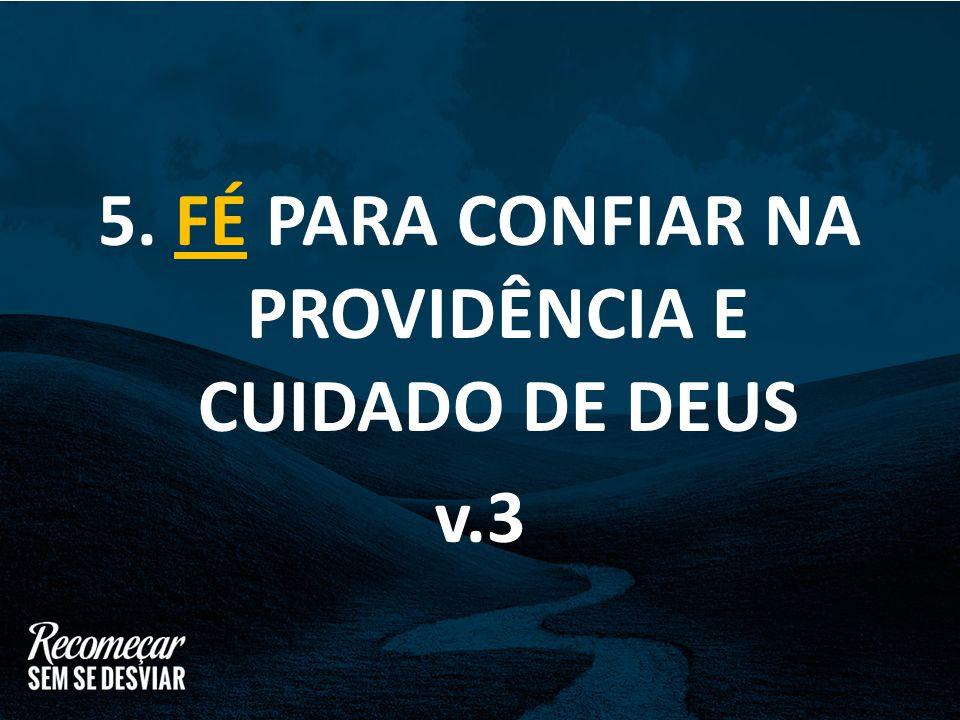 5. FÉ PARA CONFIAR NA PROVIDÊNCIA E CUIDADO DE DEUS v.3