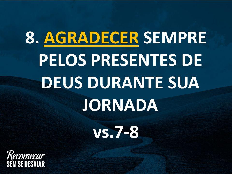 8. AGRADECER SEMPRE PELOS PRESENTES DE DEUS DURANTE SUA JORNADA vs.7-8