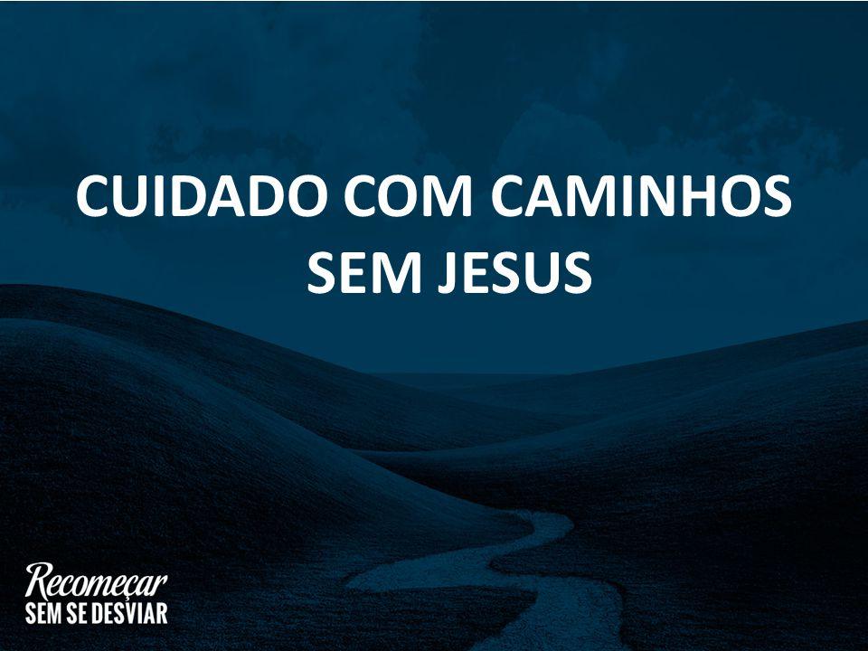 CUIDADO COM CAMINHOS SEM JESUS