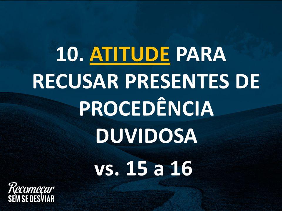 10. ATITUDE PARA RECUSAR PRESENTES DE PROCEDÊNCIA DUVIDOSA vs. 15 a 16