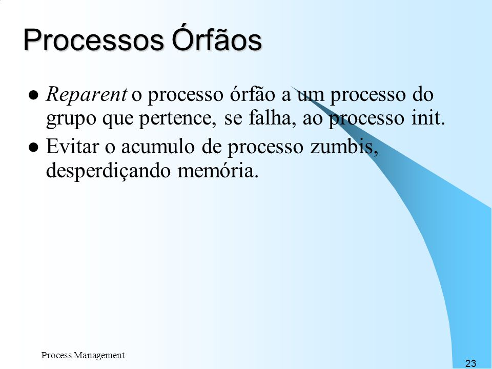 Processos Órfãos Reparent o processo órfão a um processo do grupo que pertence, se falha, ao processo init.